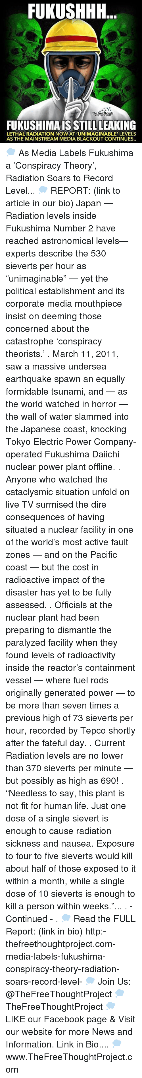 """Memes, Earthquake, and Tsunami: FUKUSHHH  A  FUKUSHIMAIS STILL LEAKING  LETHAL RADIATION NOW AT 'UNIMAGINABLE' LEVELS  AS THE MAINSTREAM MEDIA BLACKOUT CONTINUES.. 💭 As Media Labels Fukushima a 'Conspiracy Theory', Radiation Soars to Record Level... 💭 REPORT: (link to article in our bio) Japan — Radiation levels inside Fukushima Number 2 have reached astronomical levels— experts describe the 530 sieverts per hour as """"unimaginable"""" — yet the political establishment and its corporate media mouthpiece insist on deeming those concerned about the catastrophe 'conspiracy theorists.' . March 11, 2011, saw a massive undersea earthquake spawn an equally formidable tsunami, and — as the world watched in horror — the wall of water slammed into the Japanese coast, knocking Tokyo Electric Power Company-operated Fukushima Daiichi nuclear power plant offline. . Anyone who watched the cataclysmic situation unfold on live TV surmised the dire consequences of having situated a nuclear facility in one of the world's most active fault zones — and on the Pacific coast — but the cost in radioactive impact of the disaster has yet to be fully assessed. . Officials at the nuclear plant had been preparing to dismantle the paralyzed facility when they found levels of radioactivity inside the reactor's containment vessel — where fuel rods originally generated power — to be more than seven times a previous high of 73 sieverts per hour, recorded by Tepco shortly after the fateful day. . Current Radiation levels are no lower than 370 sieverts per minute — but possibly as high as 690! . """"Needless to say, this plant is not fit for human life. Just one dose of a single sievert is enough to cause radiation sickness and nausea. Exposure to four to five sieverts would kill about half of those exposed to it within a month, while a single dose of 10 sieverts is enough to kill a person within weeks.""""... . - Continued - . 💭 Read the FULL Report: (link in bio) http:-thefreethoughtproject.com-media-labels-fu"""