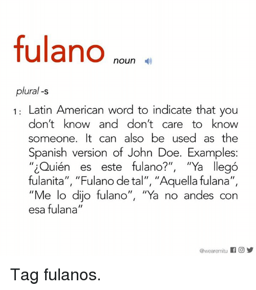 """andes: fulano  noun  plural -s  1: Latin American word to indicate that you  don't know and don't care to know  someone. It can also be used as the  Spanish version of John Doe. Examples:  iQuién es este fulano?""""  """"Ya llego  fulanita  II  """"Fulano de tal"""", quella fulana  II  """"Me lo dijo fulano  II  ''Ya no andes con  esa fulana  II  @weare mitu  f O Tag fulanos."""