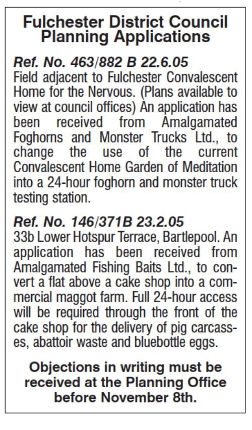 Memes, Monster, and Access: Fulchester District Council  Planning Applications  Ref, No. 463/882 B 22.6.05  Field adjacent to Fulchester Convalescent  Home for the Nervous. (Plans available to  view at council offices) An application has  been received from Amalgamated  Foghorns and Monster Trucks Ltd., to  change the  use of the current  Convalescent Home Garden of Meditation  into a 24-hour foghorn and monster truck  testing station.  Ref. No. 146/371B 23.2.05  33b Lower Hotspur Terrace, Bartlepool. An  application has been received from  Amalgamated Fishing Baits Ltd., to con-  vert a flat above a cake shop into a com-  mercial maggot farm. Full 24-hour access  will be required through the front of the  cake shop for the delivery of pig carcass-  es, abattoir waste and bluebottle eggs.  Objections in writing must be  received at the Planning Office  before November 8th.