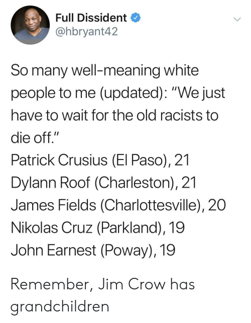 "Racists: Full Dissident  @hbryant42  So many well-meaning white  people to me (updated): ""We just  have to wait for the old racists to  die off.""  Patrick Crusius (El Paso), 21  Dylann Roof (Charleston), 21  James Fields (Charlottesville), 20  Nikolas Cruz (Parkland), 19  John Earnest (Poway), 19 Remember, Jim Crow has grandchildren"