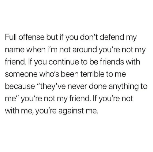 """Friends, Never, and Been: Full offense but if you don't defend my  name when i'm not around you're not my  friend. If you continue to be friends with  someone who's been terrible to me  because """"they've never done anything to  me"""" you're not my friend. If you're not  with me, you're against me."""