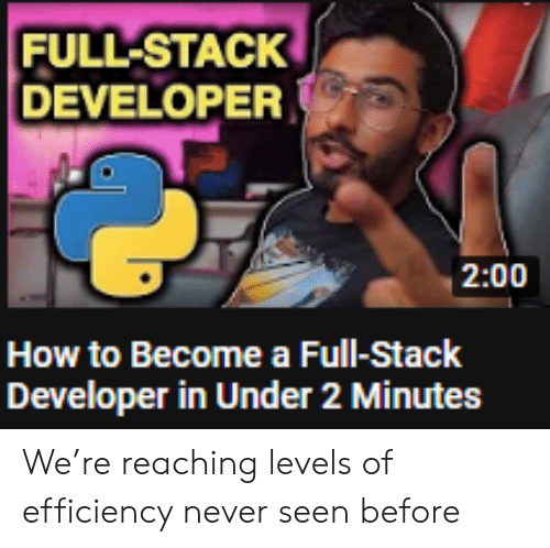 Levels Of: FULL-STACK  DEVELOPER  2:00  How to Become a Full-Stack  Developer in Under 2 Minutes We're reaching levels of efficiency never seen before