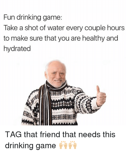 Hourse: Fun drinking game  Take a shot of water every couple hours  to make sure that you are healthy and  hydrated TAG that friend that needs this drinking game 🙌🏼🙌🏼