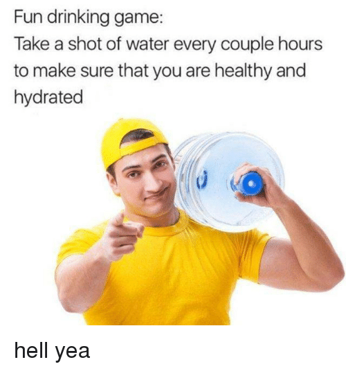 Drinking, Game, and Water: Fun drinking game  Take a shot of water every couple hours  to make sure that you are healthy and  hydrated hell yea