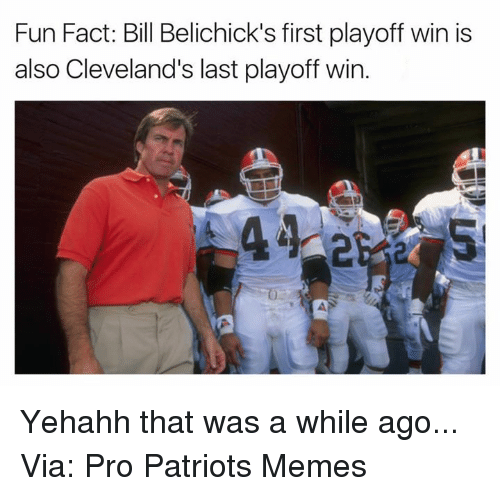 Patriots Meme: Fun Fact: Bill Belichick's first playoff win is  also Cleveland's last playoff win Yehahh that was a while ago... Via: Pro Patriots Memes