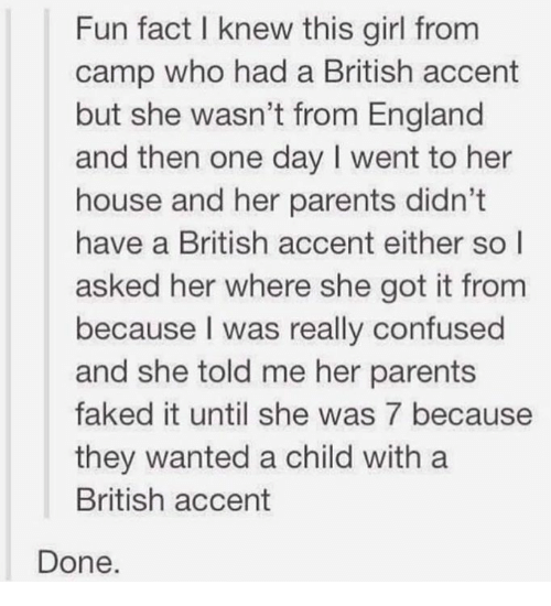 Confused, Dank, and England: Fun fact I knew this girl from  camp who had a British accent  but she wasn't from England  and then one day I went to her  house and her parents didn't  have a British accent either so l  asked her where she got it from  because I was really confused  and she told me her parents  faked it until she was 7 because  they wanted a child with a  British accent  Done