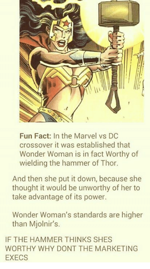 Mjolnirs: Fun Fact: In the Marvel vs DC  crossover it was established that  Wonder Woman is in fact Worthy of  wielding the hammer of Thor.  And then she put it down, because she  thought it would be unworthy of her to  take advantage of its power.  Wonder Woman's standards are higher  than Mjolnir's.  IF THE HAMMER THINKS SHES  WORTHY WHY DONT THE MARKETING  EXECS