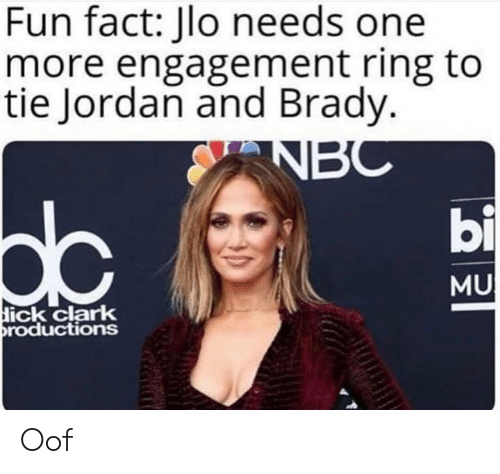 ick: Fun fact: Jlo needs one  more engagement ring to  tie Jordan and Brady.  bi  dc  MU  ick clark  roductions Oof