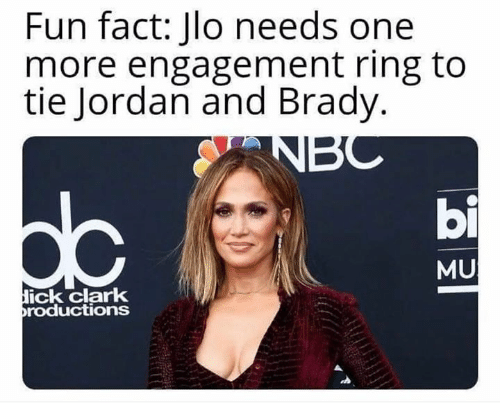 ick: Fun fact: Jlo needs one  more engagement ring to  tie Jordan and Brady.  bi  MU  ick clark  roductions