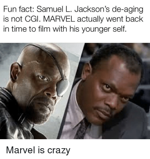Crazy, Marvel, and Time: Fun fact: Samuel L. Jackson's de-aging  is not CGl. MARVEL actually went back  in time to film with his younger self. Marvel is crazy