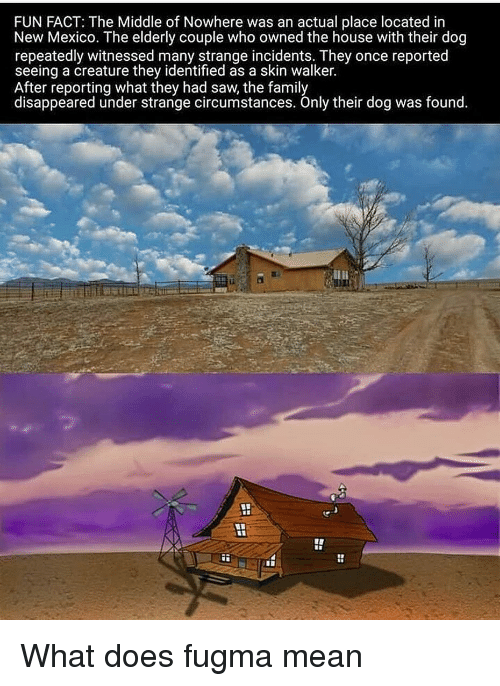 Family, Saw, and House: FUN FACT: The Middle of Nowhere was an actual place located in  New Mexico. The elderly couple who owned the house with their dog  repeatedly witnessed many strange incidents. They once reported  seeing a creature they identified as a skin walker.  After reporting what they had saw, the family  disappeared under strange circumstances. Only their dog was found. What does fugma mean