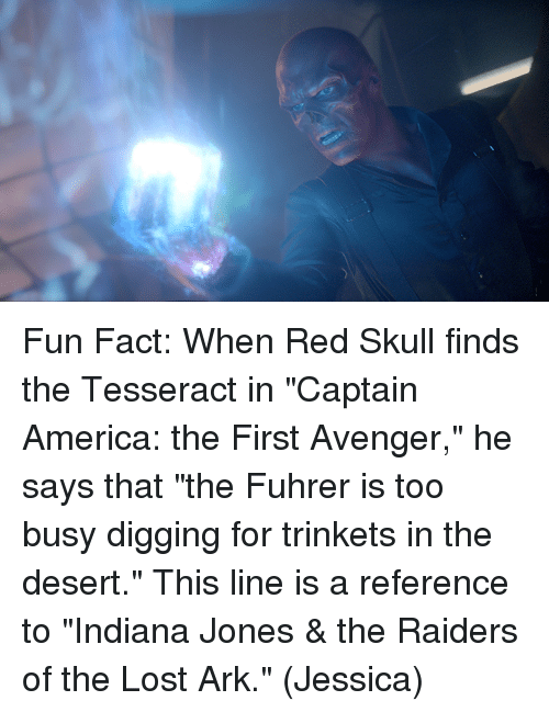"America, Memes, and Lost: Fun Fact: When Red Skull finds the Tesseract in ""Captain America: the First Avenger,"" he says that ""the Fuhrer is too busy digging for trinkets in the desert.""  This line is a reference to ""Indiana Jones & the Raiders of the Lost Ark.""  (Jessica)"