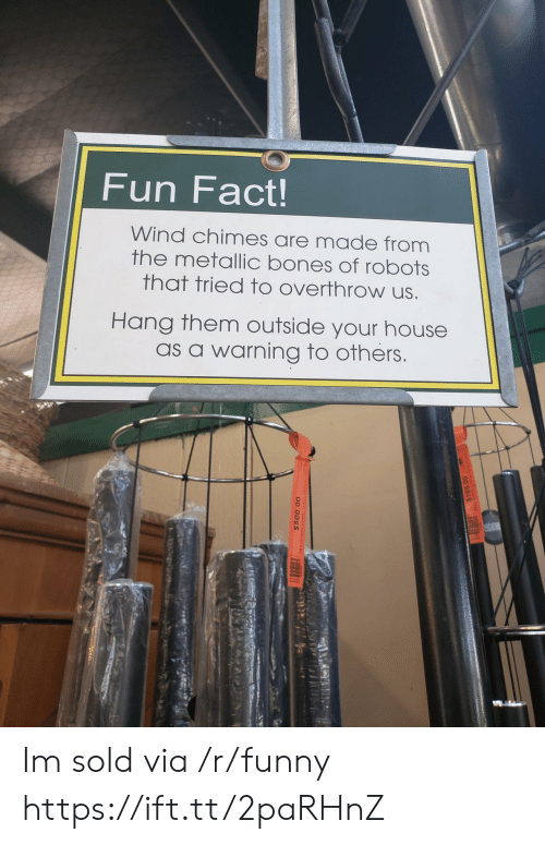 Bones, Funny, and House: Fun Fact!  Wind chimes are made from  the metallic bones of robots  that tried to overthrow us  Hang them outside your house  as a warning to others Im sold via /r/funny https://ift.tt/2paRHnZ