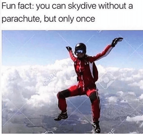 skydive: Fun fact: you can skydive without a  parachute, but only once