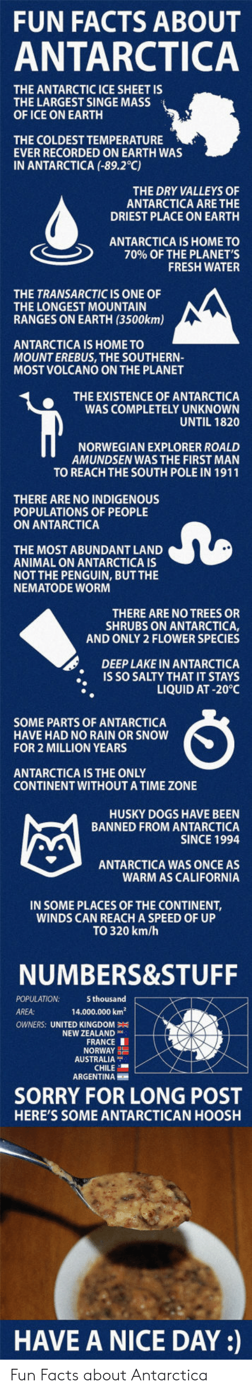 Dogs, Facts, and Fresh: FUN FACTS ABOUT  ANTARCTICA  THE ANTARCTIC ICE SHEET IS  THE LARGEST SINGE MASS  OF ICE ON EARTH  THE COLDEST TEMPERATURE  EVER RECORDED ON EARTH WAS  IN ANTARCTICA (-89.2°C)  THE DRY VALLEYS OF  ANTARCTICA ARE THE  DRIEST PLACE ON EARTH  ANTARCTICA IS HOME TO  70% OF THE PLANET'S  FRESH WATER  THE TRANSARCTIC IS ONE OF  THE LONGEST MOUNTAIN  RANGES ON EARTH (3500km)  ANTARCTICA IS HOME TO  MOUNT EREBUS, THE SOUTHERN-  MOST VOLCANO ON THE PLANET  THE EXISTENCE OF ANTARCTICA  WAS COMPLETELY UNKNOWN  UNTIL 1820  NORWEGIAN EXPLORER ROALD  AMUNDSEN WAS THE FIRST MAN  TO REACH THE SOUTH POLE IN 1911  THERE ARE NO INDIGENOUS  POPULATIONS OF PEOPLE  ON ANTARCTICA  THE MOST ABUNDANT LAND  ANIMAL ON ANTARCTICA IS  NOT THE PENGUIN, BUT THE  NEMATODE WOR  THERE ARE NO TREES OR  SHRUBS ON ANTARCTICA,  AND ONLY 2 FLOWER SPECIES  DEEP LAKE IN ANTARCTICA  IS SO SALTY THAT IT STAYS  LIQUID AT -20°C  SOME PARTS OF ANTARCTICA  HAVE HAD NO RAIN OR SNOW  FOR 2 MILLION YEARS  ANTARCTICA IS THE ONLY  CONTINENT WITHOUTA TIME ZONE  HUSKY DOGS HAVE BEEN  BANNED FROM ANTARCTICA  SINCE 1994  ANTARCTICA WAS ONCE AS  WARM AS CALIFORNIA  IN SOME PLACES OF THE CONTINENT,  WINDS CAN REACH A SPEED OF UP  TO 320 km/h  NUMBERS&STUFF  POPULATION  AREA:  5 thousand  14.000.000 km2  OWNERS: UNITED KINGDOM  NEW ZEALAND  FRANCE I  NORWAY  AUSTRALIA  CHILE  ARGENTINA  SORRY FOR LONG POST  HERE'S SOME ANTARCTICAN HOOSH  HAVE A NICE DAY: Fun Facts about Antarctica