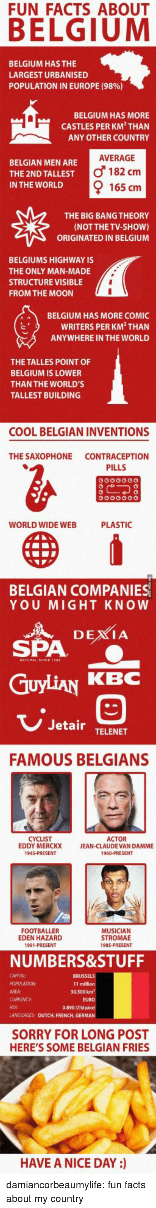 inventions: FUN FACTS ABOUT  BELGIUM HAS THE  LARGEST URBANISED  POPULATION IN EUROPE (9896)  BELGIUM HAS MORE  CASTLES PER KM THAN  ANY OTHER COUNTRY  AVERAGE  BELGIAN MEN ARE  THE 2ND TALLEST  IN THE WORLD  o 182 cm  165 cm  THE BIG BANG THEORY  (NOT THE TV-sHoW)  ORIGINATED IN BELGIUM  BELGIUMS HIGHWAY IS  THE ONLY MAN-MADE  STRUCTURE VISIBLE  FROM THE MOON  BELGIUM HAS MORE COMIC  WRITERS PER KM THAN  ANYWHERE IN THE WORLD  THE TALLES POINT OF  BELGIUM IS LOWER  THAN THE WORLD'S  TALLEST BUILDING  COOL BELGIAN INVENTIONS  THE SAXOPHONE CONTRACEPTION  PILLS  WORLD WIDE WEB  PLASTIC  BELGIAN COMPANIES  YOU MIGHT KNOW  SPA  GuyLiAN KBC  3  Jetair TELENET  FAMOUS BELGIANS  CYCLIST  EDDY MERCKX  ACTOR  JEAN-CLAUDE VAN DAMME  FOOTBALLER  EDEN HAZARD  1991 PRESENT  MUSICIAN  STROMAE  NUMBERS&STUFF  CAPITAL:  11 million  30.500 kn  AREA:  EURO  0.890 21th plane)  LANGUAGES: DUTCH, FRENCH, GERMAN  HDI  SORRY FOR LONG POST  HERE'S SOME BELGIAN FRIES  HAVE A NICE DAY ) damiancorbeaumylife:  fun facts about my country