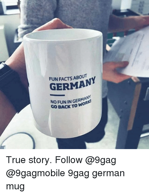 Storys: FUN FACTS ABOUT  GERMANY  NO FUN IN GERMANY  GO BACK TO WO  R True story. Follow @9gag @9gagmobile 9gag german mug