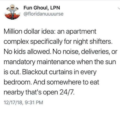mandatory: Fun Ghoul, LPN  @floridanuuuurse  Million dollar idea: an apartment  complex specifically for night shifters.  No kids allowed. No noise, deliveries, or  mandatory maintenance when the sun  is out. Blackout curtains in every  bedroom. And somewhere to eat  nearby that's open 24/7.  12/17/18, 9:31 PM