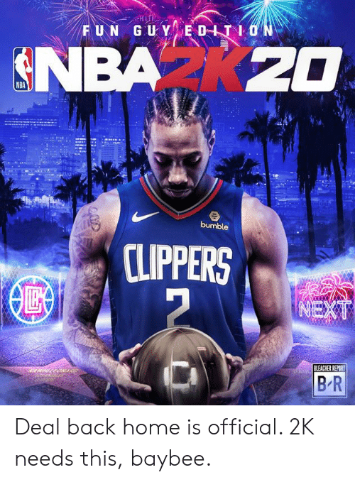 Nba, Bleacher Report, and Clippers: FUN GUY EDITION  NBA K20  bumble  CLIPPERS  NEXT  BLEACHER REPORT  B R Deal back home is official. 2K needs this, baybee.