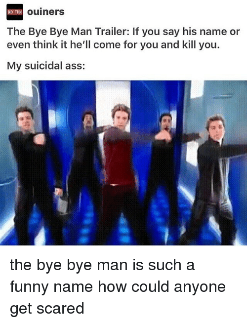 Funny Namees: FUN Ouiners  The Bye Bye Man Trailer: If you say his name or  even think it he'll come for you and kill you.  My suicidal ass: the bye bye man is such a funny name how could anyone get scared