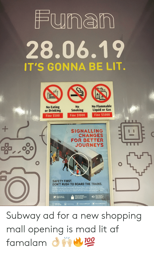 Af, Drinking, and Lit: Funan  28.06.19  IT'S GONNA BE LIT.  Liquid  Gas  No Eating  or Drinking  No Flammable  No  Smoking  Liquid or Gas  Fine $1000  Fine $500  Fine $5000  +  SIGNALLING  CHANGES  FOR BETTER  JOURNEYS  22  2  SAFETY FIRST.  DON'T RUSH TO BOARD THE TRAINS.  As part of the multi-year, multi-project rail renewal efforts, trains on the North-South and  East-West Lines will run an a more advanced signalling system. For more punctual journeys  trains will stop for fixed intervals at stations, with doars opening and closing auton tically  LOOK OUT FOR DOOR  CLOSING INDICATOR LIGHTS  DO NOT RUSH TO  BOARD THE TRAIN  PAY ATTENTION TO  DOOR CHIMES AND  ABOVE THE D0ORS  ANNOUNCEMENTS  SMRT Heline  f  facebaok rem/SMRTCarpSG  tes.com T St  www.rt.com.a  1800-336-8000 Subway ad for a new shopping mall opening is mad lit af famalam 👌🏼🙌🏼🔥💯