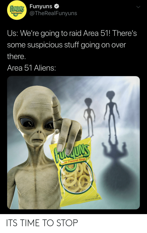 Funyuns, Aliens, and Onion: FUNITNS Funyuns  @TheRealFunyuns  Us: We're going to raid Area 51! There's  some suspicious stuff going on over  there.  Area 51 Aliens:  BRAND  Onion Flavored Rings  NET WT. O 0z. (170.1 a ITS TIME TO STOP