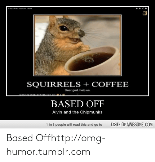 alvin and the chipmunks: Funny Animats Doing Spid Thngs 6  SQUIRRELS + COFFEE  Dear god, help us.  1OAHAECHERUROEROOH BY  BASED OFF  Alvin and the Chipmunks  1 in 3 people will read this and go to  TASTE OF AWESOME.COM Based Offhttp://omg-humor.tumblr.com