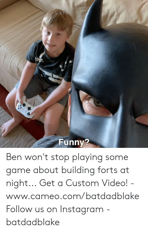 Funny, Instagram, and Memes: Funny? Ben won't stop playing some game about building forts at night... Get a Custom Video! - www.cameo.com/batdadblake Follow us on Instagram - batdadblake