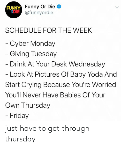 Desk: FUNNY Funny Or Die  EDIE @funnyordie  SCHEDULE FOR THE WEEK  - Cyber Monday  - Giving Tuesday  - Drink At Your Desk Wednesday  - Look At Pictures Of Baby Yoda And  Start Crying Because You're Worried  You'll Never Have Babies Of Your  Own Thursday  - Friday just have to get through thursday
