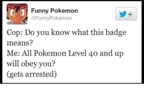 all pokemon: Funny Pokemon  @FunnyPokemon  Cop: Do you know what this badge  means?  Me: All Pokemon Level 40 and up  will obey you?  (gets arrested)