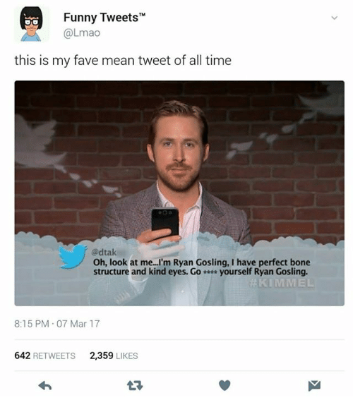 "mean tweets: Funny Tweets""  @Lmao  this is my fave mean tweet of all time  @dtak  Oh, look at me...'m Ryan Gosling, I have perfect bone  structure and kind eyes. Go yourself Ryan Gosling.  8:15 PM 07 Mar 17  642 RETWEETS  2,359 LIKES"