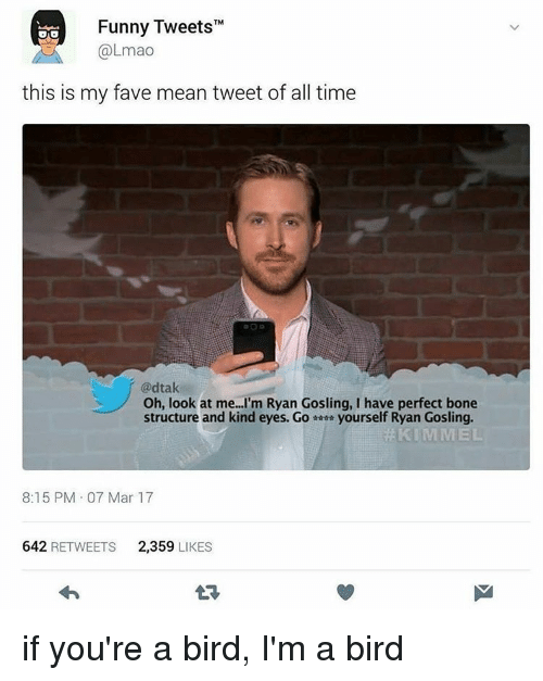 "mean tweets: Funny Tweets""M  @Lmao  this is my fave mean tweet of all time  @dtak  Oh, look at me...I'm Ryan Gosling, I have perfect bone  structure and kind eyes. Go yourself Ryan Gosling  KIMMEL  8:15 PM 07 Mar 17  642  RETWEETS  2.359  LIKES if you're a bird, I'm a bird"