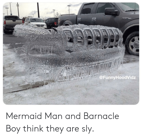 mermaid man: @FunnyHoodVidz Mermaid Man and Barnacle Boy think they are sly.