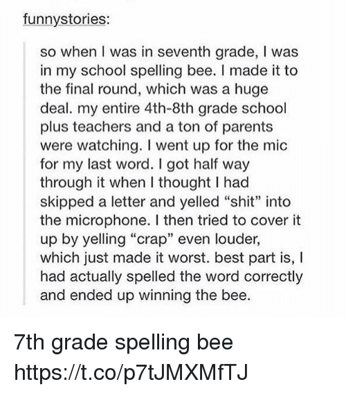 "Parents, School, and Shit: funnystories:  so when I was in seventh grade, I was  in my school spelling bee. I made it to  the final round, which was a huge  deal. my entire 4th-8th grade school  plus teachers and a ton of parents  were watching. I went up for the mic  for my last word. I got half way  through it when I thought I had  skipped a letter and yelled ""shit"" into  the microphone. I then tried to cover it  up by yelling ""crap"" even louder,  which just made it worst. best part is, I  had actually spelled the word correctly  and ended up winning the bee. 7th grade spelling bee https://t.co/p7tJMXMfTJ"