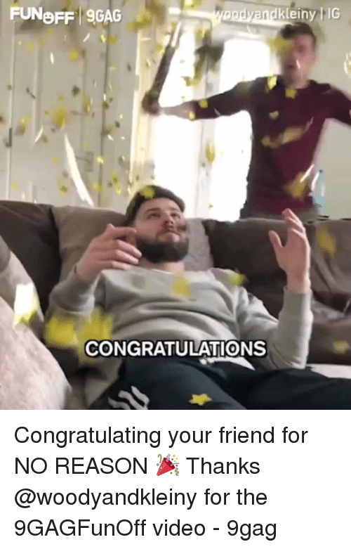 9gag, Memes, and Congratulations: FUNOFF 9GAG  einy IG  CONGRATULATIONS Congratulating your friend for NO REASON 🎉 Thanks @woodyandkleiny for the 9GAGFunOff video - 9gag