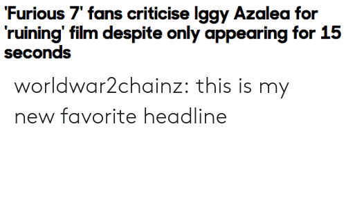 "Target, Tumblr, and Blog: Furious 7"" fans criticise lggy Azalea for  ruining' film despite only appearing for 15  seconds worldwar2chainz:  this is my new favorite headline"