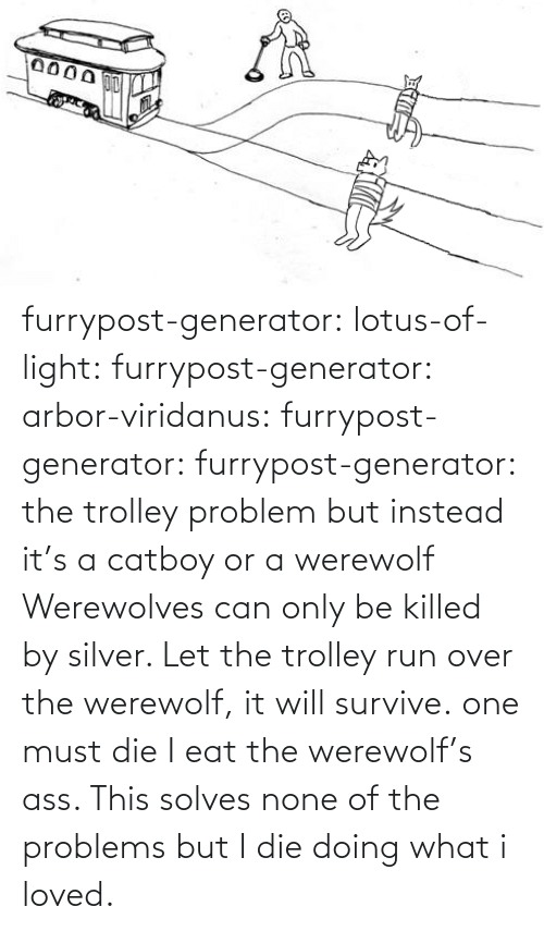 Ass, Run, and Tumblr: furrypost-generator: lotus-of-light:  furrypost-generator:   arbor-viridanus:  furrypost-generator:   furrypost-generator: the trolley problem but instead it's a catboy or a werewolf     Werewolves can only be killed by silver. Let the trolley run over the werewolf, it will survive.  one must die    I eat the werewolf's ass. This solves none of the problems but I die doing what i loved.