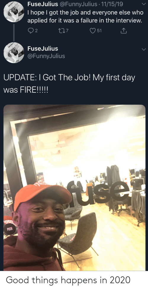 the job: FuseJulius @FunnyJulius · 11/15/19  I hope I got the job and everyone else who  applied for it was a failure in the interview.  277  51  FuseJulius  @FunnyJulius  UPDATE: I Got The Job! My first day  was FIRE!!!!!  fuse  PUSH Good things happens in 2020