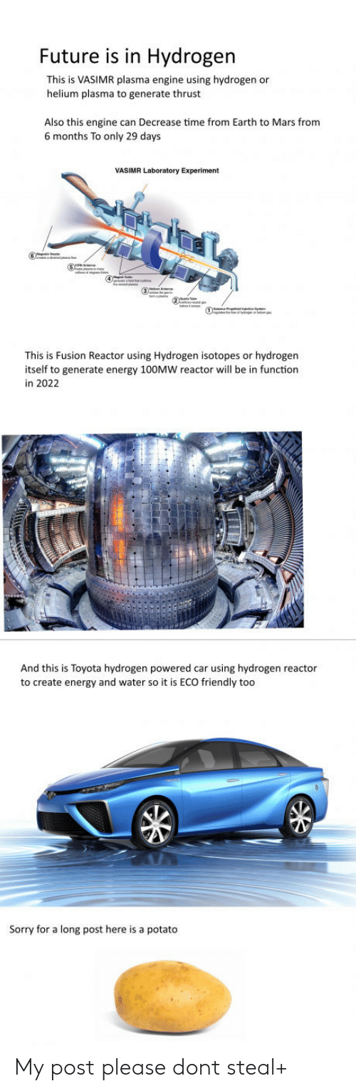 Energy, Future, and Sorry: Future is in Hydrogen  This is VASIMR plasma engine using hydrogen or  helium plasma to generate thrust  Also this engine can Decrease time from Earth to Mars from  6 months To only 29 days  This is Fusion Reactor using Hydrogen isotopes or hydrogen  itself to generate energy 100MW reactor will be in function  in 2022  And this is Toyota hydrogen powered car using hydrogen reactor  to create energy and water so it is ECO friendly too  Sorry for a long post here is a potato My post please dont steal+