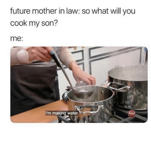 Future, Water, and Mother: future mother in law: so what will you  cook my son?  me:  I'm making water.