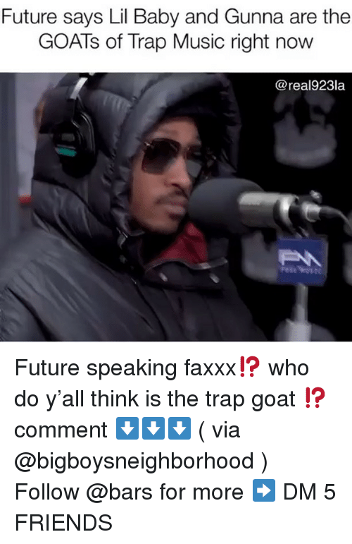 Friends, Future, and Memes: Future says Lil Baby and Gunna are the  GOATs of Trap Music right novw  @real923la Future speaking faxxx⁉️ who do y'all think is the trap goat ⁉️ comment ⬇️⬇️⬇️ ( via @bigboysneighborhood ) Follow @bars for more ➡️ DM 5 FRIENDS
