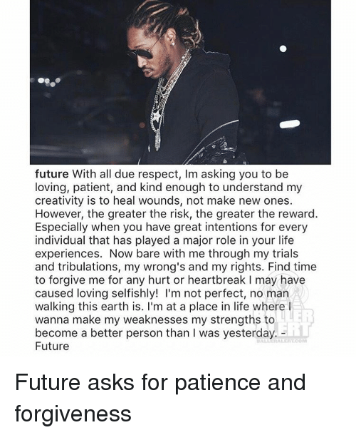 Future, Life, and Memes: future With all due respect, Im asking you to be  loving, patient, and kind enough to understand my  creativity is to heal wounds, not make new ones.  However, the greater the risk, the greater the reward.  Especially when you have great intentions for every  individual that has played a major role in your life  experiences. Now bare with me through my trials  and tribulations, my wrong's and my rights. Find time  to forgive me for any hurt or heartbreak l may have  caused loving selfishly! I'm not perfect, no man  walking this earth is. I'm at a place in life where I  wanna make my weaknesses my strengths to  become a better person than I was yesterday.  Future Future asks for patience and forgiveness