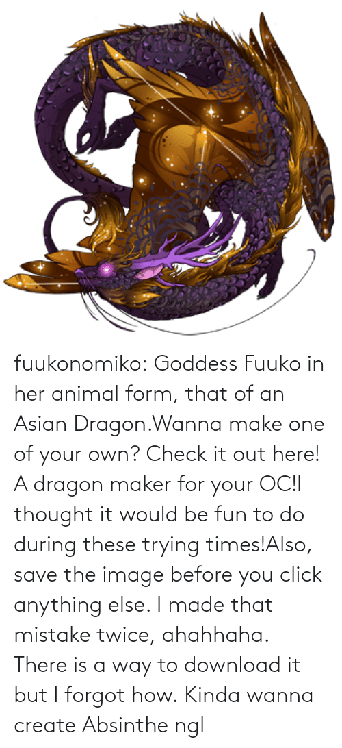 your own: fuukonomiko:  Goddess Fuuko in her animal form, that of an Asian Dragon.Wanna make one of your own? Check it out here! A dragon maker for your OC!I thought it would be fun to do during these trying times!Also, save the image before you click anything else. I made that mistake twice, ahahhaha. There is a way to download it but I forgot how.   Kinda wanna create Absinthe ngl