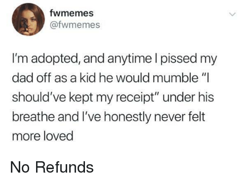 "Dad, Receipt, and Never: fwmemes  @fwmemes  I'm adopted, and anytime I pissed my  dad off as a kid he would mumble ""I  should've kept my receipt"" under his  breathe and I've honestly never felt  more loved No Refunds"