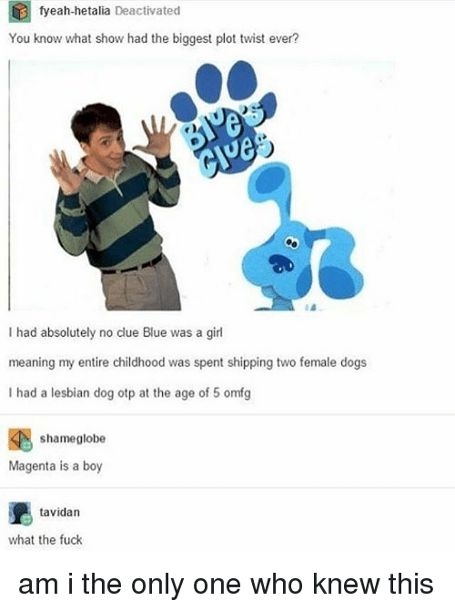 Dogs, Memes, and Blue: fyeah-hetalia Deactivated  You know what show had the biggest plot twist ever?  I had absolutely no clue Blue was a girl  meaning my entire childhood was spent shipping two female dogs  I had a lesbian dog otp at the age of 5 omfg  shameglobe  Magenta is a boy  tavidan  what the fuck am i the only one who knew this