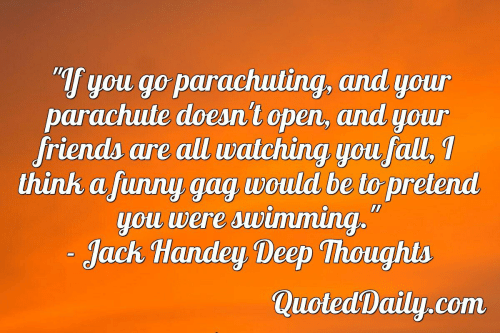 Fall, Friends, and Funny: fyou go parachuting, and your  parachute doesn't open, and your  friends are all watching you fall, 1  thinh a funny gag would be to pretend  you were swimning.  Jack Handey Deep Thoughts  QuotedDaily.com