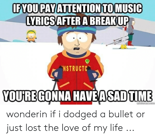 Love Of My Life Meme: FYOU PAY ATTENTIONTOMUSIC  LYRICSAFTER A BREAKUP  NSTRUCTC  VOUREGONNA HAVEASADTIME wonderin if i dodged a bullet or just lost the love of my life ...
