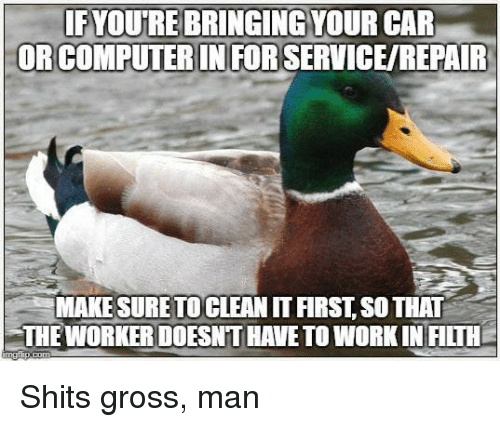 Shit, Work, and Car: FYOURE BRINGING YOUR CAR  ORCOMPUTER IN FOR SERVICE/REPAIR  MAKE SURETO CLEAN IT FIRST, SO THAT  THE WORKER DOESNT HAVE TO WORK IN FILTH Shits gross, man