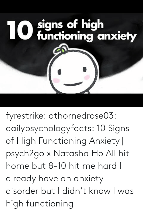 tumblr: fyrestrike: athornedrose03:  dailypsychologyfacts: 10 Signs of High Functioning Anxiety | psych2go x Natasha Ho  All hit home but 8-10 hit me hard    I already have an anxiety disorder but I didn't know I was high functioning