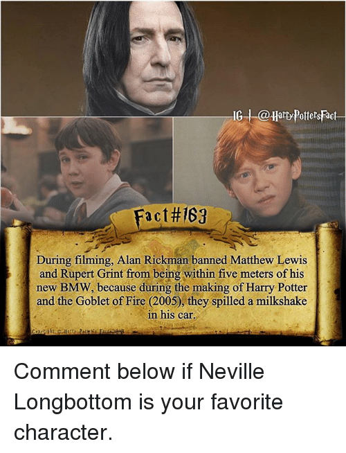 Longbottomed: G arty Potters Fact  Fact#167  During filming, Alan Rickman banned Matthew Lewis  and Rupert Grint from being within five meters of his  new BMW, because during the making of Harry Potter  and the Goblet of Fire (2005), they spilled a milkshake  in his car Comment below if Neville Longbottom is your favorite character.